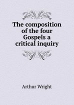 The Composition of the Four Gospels a Critical Inquiry