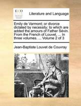 Emily de Varmont; Or Divorce Dictated by Necessity; To Which Are Added the Amours of Father S vin. from the French of Louvet, ... in Three Volumes. ... Volume 2 of 3