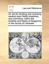 An ACT for Dividing and Inclosing Several Open Fields Meadows, and Commons, Within the Lordship and Liberty of Seagrove, in the County of Leicester.