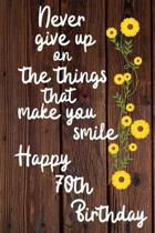 Never give up on the things that make you smile Happy 70th Birthday: 70 Year Old Birthday Gift Journal / Notebook / Diary / Unique Greeting Card Alter
