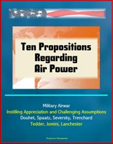 Ten Propositions Regarding Air Power: Military Airwar, Instilling Appreciation and Challenging Assumptions, Douhet, Spaatz, Seversky, Trenchard, Tedder, Jomini, Lanchester