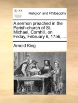 A Sermon Preached in the Parish-Church of St. Michael, Cornhill, on Friday, February 6, 1756,
