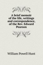 A Brief Memoir of the Life, Writings and Correspondence, of the REV. Edward Pearson