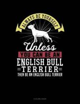 Always Be Yourself Unless You Can Be an English Bull Terrier Then Be an English Bull Terrier