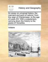 An Essay on Universal History, the Manners and Spirit of Nations, from the Reign of Charlemaign, to the Age of Lewis XIV. with a Supplement, Carrying Down the History to the Peace of Versailles.
