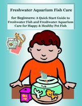 Freshwater Aquarium Fish Care for Beginners: A Quick Start Guide to Freshwater Fish and Freshwater Aquarium Care for Happy & Healthy Pet Fish