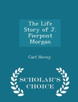 The Life Story of J. Pierpont Morgan - Scholar's Choice Edition