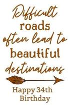 Difficult Roads Often Lead to Beautiful Destinations Happy 34th Birthday: Cute Encouragement 34th Birthday Card Quote Pun Journal / Notebook / Diary /