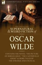 The Collected Supernatural & Weird Fiction of Oscar Wilde-Includes the Novel 'the Picture of Dorian Gray, ' 'lord Arthur Savile's Crime, ' 'the Canterville Ghost' & More Tales of the Strange and Unusual