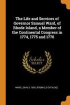 The Life and Services of Governor Samuel Ward, of Rhode Island, a Member of the Continental Congress in 1774, 1775 and 1776