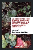 An Account of John Burbeen, Who Came from Scotland and Settled at Woburn, Massachusetts, about ...