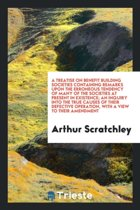 A Treatise on Benefit Building Societies Containing Remarks Upon the Erroneous Tendency of Many of the Societies at Present in Existence; An Inquiry Into the True Causes of Their Defective Operation, with a View to Their Amendment