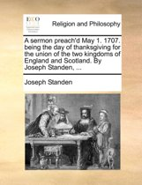 A Sermon Preach'd May 1. 1707. Being the Day of Thanksgiving for the Union of the Two Kingdoms of England and Scotland. by Joseph Standen, ...