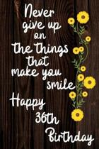 Never Give Up On The Things That Make You Smile Happy 36th Birthday: Cute 36th Birthday Card Quote Journal / Notebook / Diary / Greetings / Appreciati