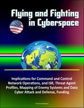 Flying and Fighting in Cyberspace: Implications for Command and Control, Network Operations, and ISR, Threat Agent Profiles, Mapping of Enemy Systems and Data, Cyber Attack and Defense, Funding