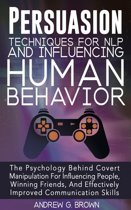 Persuasion Techniques For NLP And Influencing Human Behavior: The Psychology Behind Covert Manipulation For Influencing People, Winning Friends, And Effectively Improved Communication Skills