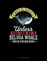 Always Be Yourself Unless You Can Be a Beluga Whale Then Be a Beluga Whale