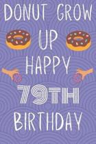 Donut Grow Up Happy 79th Birthday: Funny 79th Birthday Gift Donut Pun Journal / Notebook / Diary (6 x 9 - 110 Blank Lined Pages)