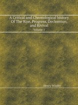 A Critical and Chronological History of the Rise, Progress, Declension, and Rivival Volume 1