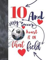 10 And My Soccer Heart Is On That Field: Soccer Gifts For Boys And Girls - A Writing Journal To Doodle And Write In - Players Blank Lined Journaling D