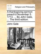 A Thanksgiving-Sermon Preach'd November 5. 1713. ... by John Gale, ... the Third Edition.