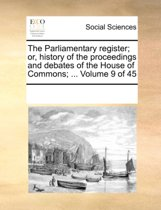 The Parliamentary Register; Or, History of the Proceedings and Debates of the House of Commons; ... Volume 9 of 45