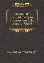 Christianity Without the Cross a Corruption of the Gospel of Christ