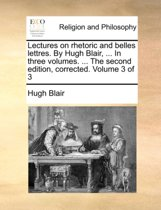 Lectures on Rhetoric and Belles Lettres. by Hugh Blair, ... in Three Volumes. ... the Second Edition, Corrected. Volume 3 of 3