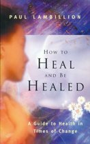 How to Heal and Be Healed – A Guide to Health in Times of Change: Using Subtle Energies to Deal with Mental, Emotional and Physical Illnesses