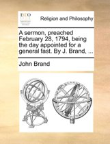 A Sermon, Preached February 28, 1794, Being the Day Appointed for a General Fast. by J. Brand, ...