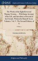 The Works of the Right Reverend Thomas Newton, ... with Some Account of His Life, and Anecdotes of Several of His Friends. Written by Himself. in Six Volumes. Vol. V. the Second Edition. of 6; Volume 5
