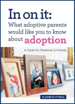 In On It: What Adoptive Parents Would Like You To Know About Adoption. A Guide for Relatives and Friends