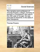The Narrative and Confession of Thomas Powers, a Negro, Formerly of Norwich in Connecticut, Who Was in the 20th Year of His Age. He Was Executed at Haverhill, in the State of New Hampshire