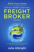 Work from Home: Starting & Running a Profitable Freight Broker Business a Comprehensive Step-by-Step Startup Guide for the 21st Century