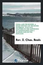 China and the Boxers. a Short History of the Boxer Outbreak, with Two Chapters on the Sufferings of Missionaries and a Closing One on the Outlook
