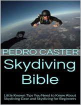 Skydiving Bible: Little Known Tips You Need to Know About Skydiving Gear and Skydiving for Beginners
