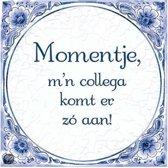 Benza - Delfts Blauwe Spreukentegel - Momentje mijn collega komt er zo aan!