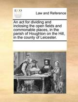 An ACT for Dividing and Inclosing the Open Fields and Commonable Places, in the Parish of Houghton on the Hill, in the County of Leicester