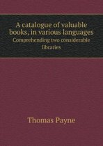 A Catalogue of Valuable Books, in Various Languages Comprehending Two Considerable Libraries