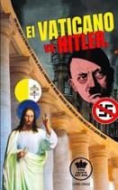 El Vaticano vs Hitler. Como Roma condeno la Alemania Nazi, el Racismo del III Reich, la propaganda del Nacional-Socialismo y su idolatr a del Estado antes de la II Guerra Mundial (Espa ol/Spanish)