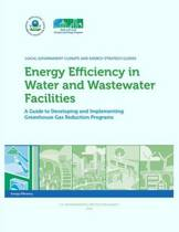 Energy Efficiency in Water and Wastewater Facilities a Guide to Developing and Implementing Greenhouse Gas Reduction Programs