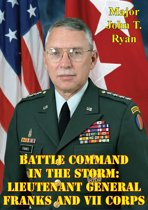 Battle Command In The Storm: Lieutenant General Franks And VII Corps