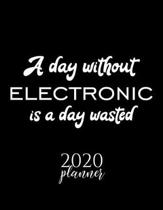 A Day Without Electronic Is A Day Wasted 2020 Planner: Nice 2020 Calendar for Electronic Fan - Christmas Gift Idea Electronic Theme - Electronic Lover