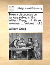 Twenty Discourses on Various Subjects. by William Craig, ... in Three Volumes. ... Volume 1 of 3