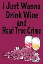 I Just Wanna Drink Wine and Read True Crime: True Crime Blank Lined Journal for Murderino Who Loves Wine and True Crime PodCasts and Books