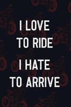 I Love To Ride I Hate To Arrive