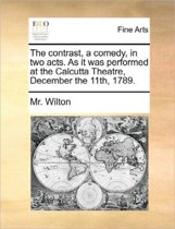 The Contrast, a Comedy, in Two Acts. as It Was Performed at the Calcutta Theatre, December the 11th, 1789