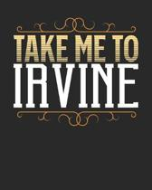 Take Me To Irvine: Irvine Travel Journal- Irvine Vacation Journal - 150 Pages 8x10 - Packing Check List - To Do Lists - Outfit Planner An