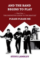 And the Band Begins to Play. Part One: The Definitive Guide to the Beatles' Please Please Me