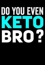 Do You Even Keto Bro: Journal/Notebook to Write & Keep track daily activities - 7x10 Composition Blank Book Gift for Mom, Dad, Students